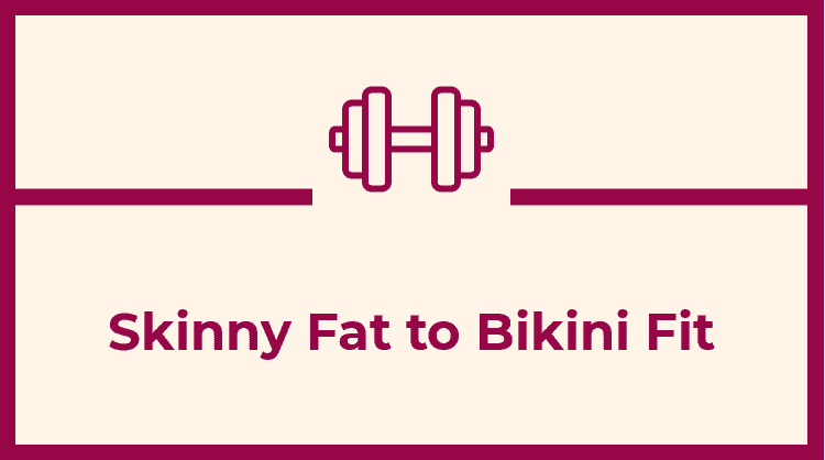 Skinny Fat to Bikini Fit